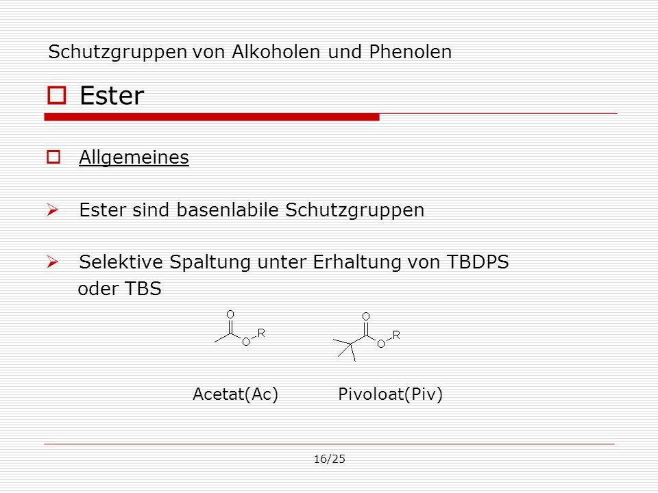 16/25 Schutzgruppen von Alkoholen und Phenolen Ester Allgemeines Ester sind basenlabile Schutzgruppen Selektive Spaltung unter Erhaltung von TBDPS ode