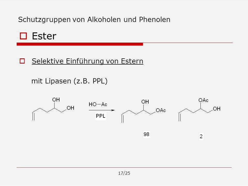 17/25 Schutzgruppen von Alkoholen und Phenolen Ester Selektive Einführung von Estern mit Lipasen (z.B. PPL)