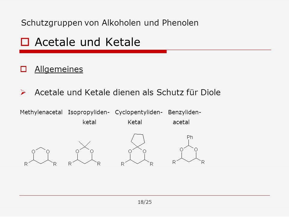 18/25 Schutzgruppen von Alkoholen und Phenolen Acetale und Ketale Allgemeines Acetale und Ketale dienen als Schutz für Diole Methylenacetal Isopropyli