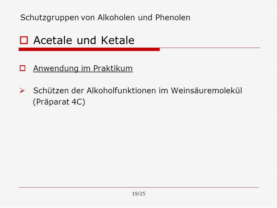 19/25 Schutzgruppen von Alkoholen und Phenolen Acetale und Ketale Anwendung im Praktikum Schützen der Alkoholfunktionen im Weinsäuremolekül (Präparat