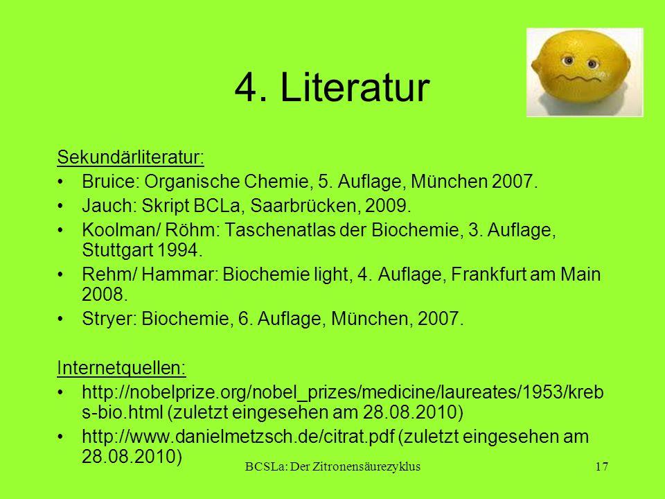BCSLa: Der Zitronensäurezyklus17 4. Literatur Sekundärliteratur: Bruice: Organische Chemie, 5. Auflage, München 2007. Jauch: Skript BCLa, Saarbrücken,