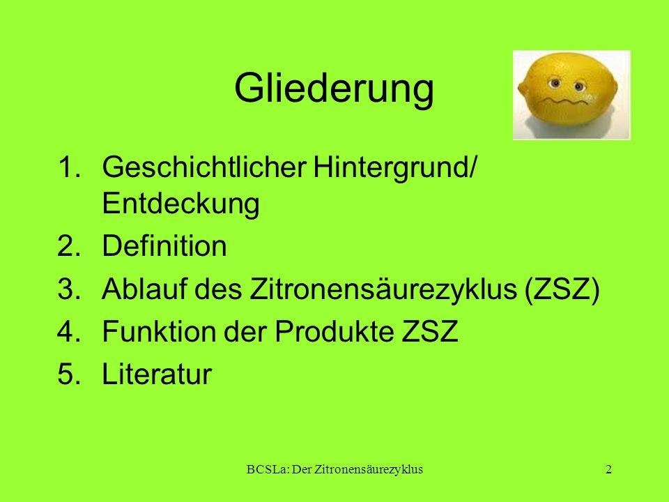 BCSLa: Der Zitronensäurezyklus2 Gliederung 1.Geschichtlicher Hintergrund/ Entdeckung 2.Definition 3.Ablauf des Zitronensäurezyklus (ZSZ) 4.Funktion de