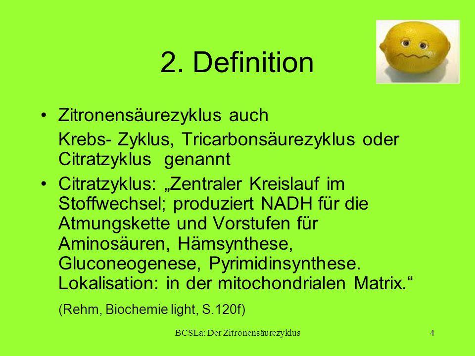 BCSLa: Der Zitronensäurezyklus4 2. Definition Zitronensäurezyklus auch Krebs- Zyklus, Tricarbonsäurezyklus oder Citratzyklus genannt Citratzyklus: Zen