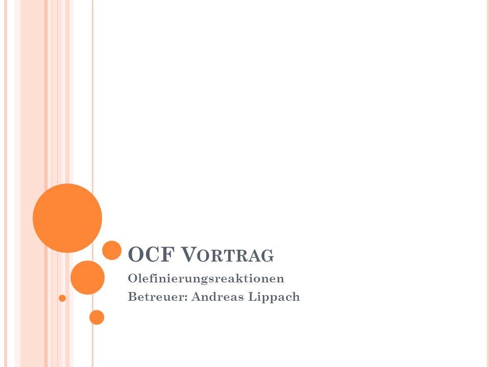 OCF V ORTRAG Olefinierungsreaktionen Betreuer: Andreas Lippach