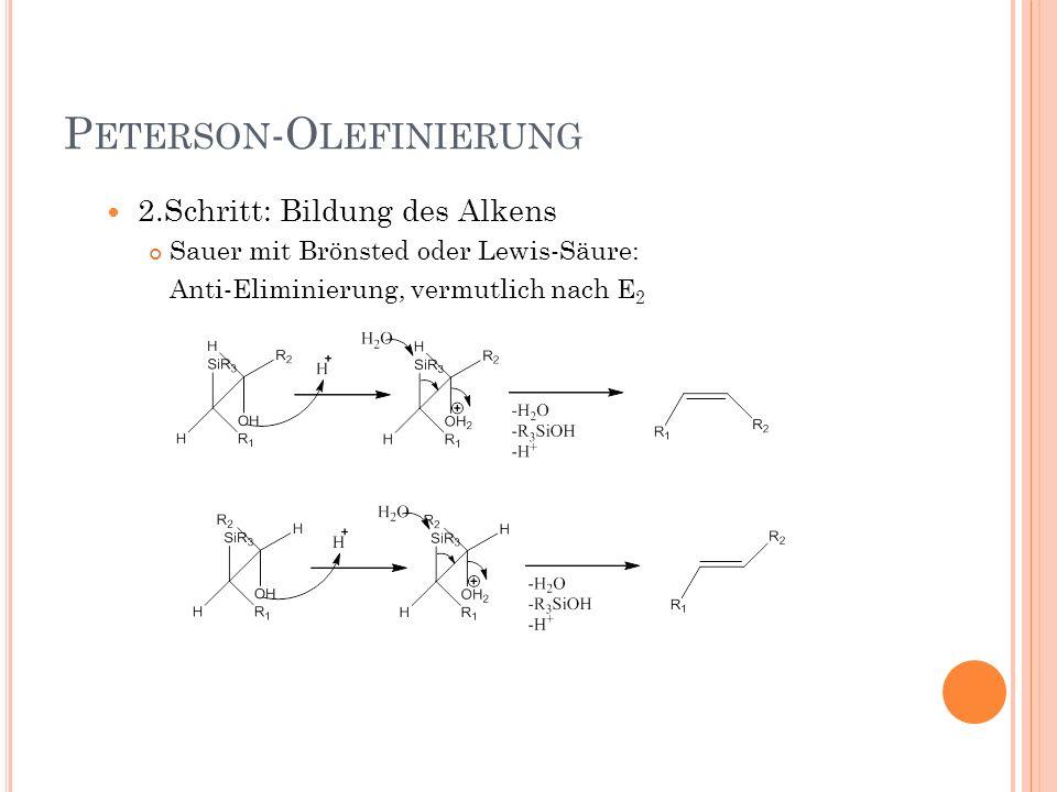 P ETERSON -O LEFINIERUNG 2.Schritt: Bildung des Alkens Sauer mit Brönsted oder Lewis-Säure: Anti-Eliminierung, vermutlich nach E 2