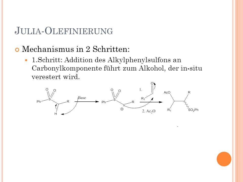 J ULIA -O LEFINIERUNG Mechanismus in 2 Schritten: 1.Schritt: Addition des Alkylphenylsulfons an Carbonylkomponente führt zum Alkohol, der in-situ vere
