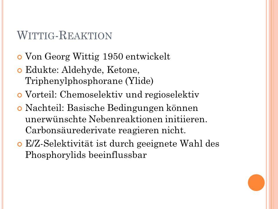 W ITTIG -R EAKTION Von Georg Wittig 1950 entwickelt Edukte: Aldehyde, Ketone, Triphenylphosphorane (Ylide) Vorteil: Chemoselektiv und regioselektiv Na