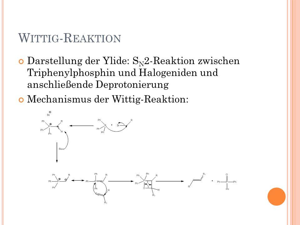 W ITTIG -R EAKTION Darstellung der Ylide: S N 2-Reaktion zwischen Triphenylphosphin und Halogeniden und anschließende Deprotonierung Mechanismus der W