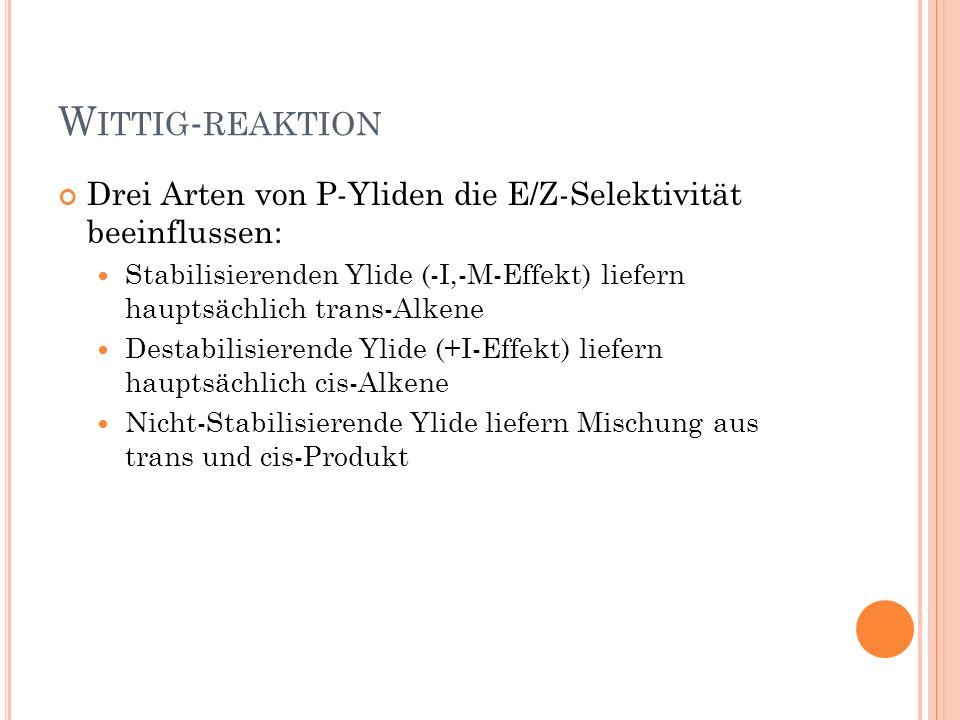 W ITTIG - REAKTION Drei Arten von P-Yliden die E/Z-Selektivität beeinflussen: Stabilisierenden Ylide (-I,-M-Effekt) liefern hauptsächlich trans-Alkene