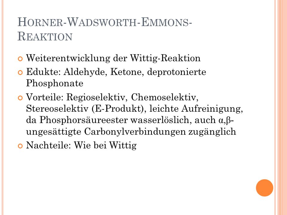H ORNER -W ADSWORTH -E MMONS - R EAKTION Weiterentwicklung der Wittig-Reaktion Edukte: Aldehyde, Ketone, deprotonierte Phosphonate Vorteile: Regiosele