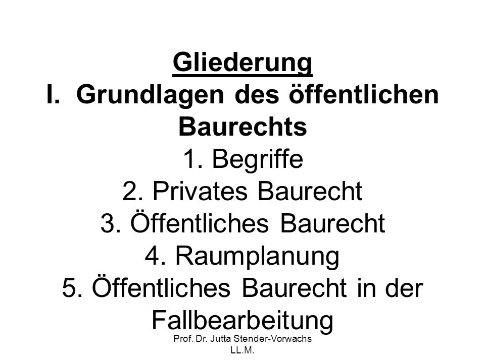 Prof. Dr. Jutta Stender-Vorwachs LL.M. Gliederung I. Grundlagen des öffentlichen Baurechts 1. Begriffe 2. Privates Baurecht 3. Öffentliches Baurecht 4