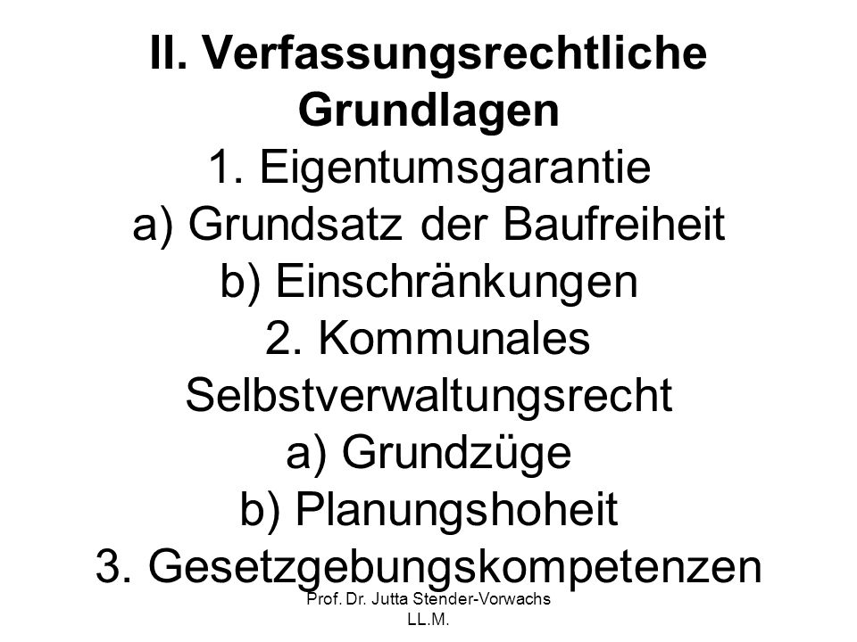 Prof. Dr. Jutta Stender-Vorwachs LL.M. II. Verfassungsrechtliche Grundlagen 1. Eigentumsgarantie a) Grundsatz der Baufreiheit b) Einschränkungen 2. Ko
