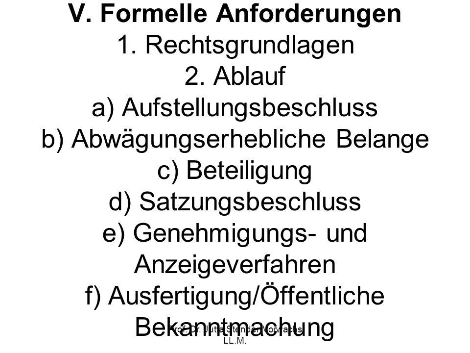 Prof. Dr. Jutta Stender-Vorwachs LL.M. V. Formelle Anforderungen 1. Rechtsgrundlagen 2. Ablauf a) Aufstellungsbeschluss b) Abwägungserhebliche Belange