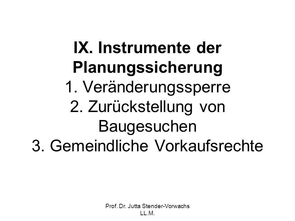 Prof. Dr. Jutta Stender-Vorwachs LL.M. IX. Instrumente der Planungssicherung 1. Veränderungssperre 2. Zurückstellung von Baugesuchen 3. Gemeindliche V