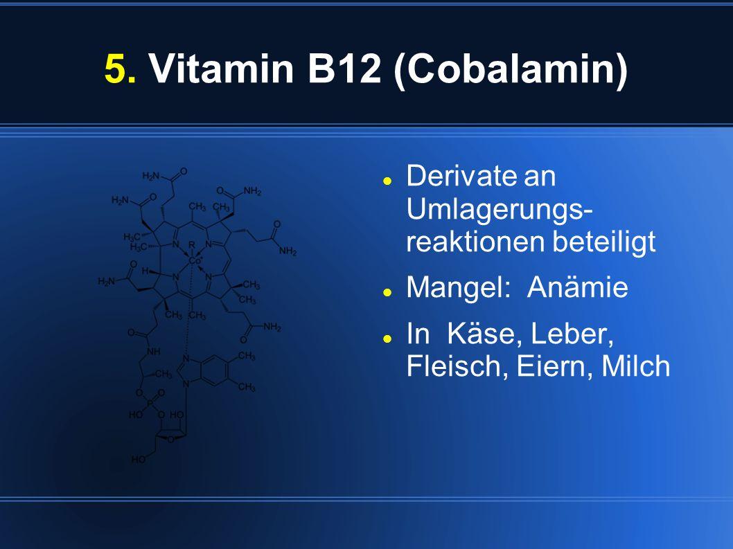 5. Vitamin B12 (Cobalamin) Derivate an Umlagerungs- reaktionen beteiligt Mangel: Anämie In Käse, Leber, Fleisch, Eiern, Milch
