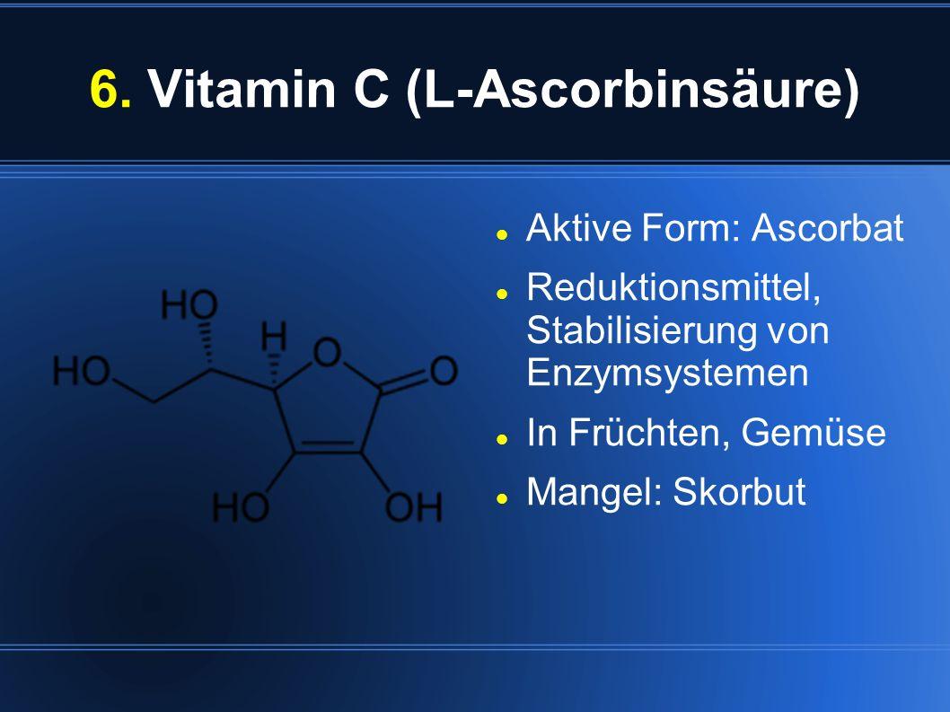 6. Vitamin C (L-Ascorbinsäure) Aktive Form: Ascorbat Reduktionsmittel, Stabilisierung von Enzymsystemen In Früchten, Gemüse Mangel: Skorbut