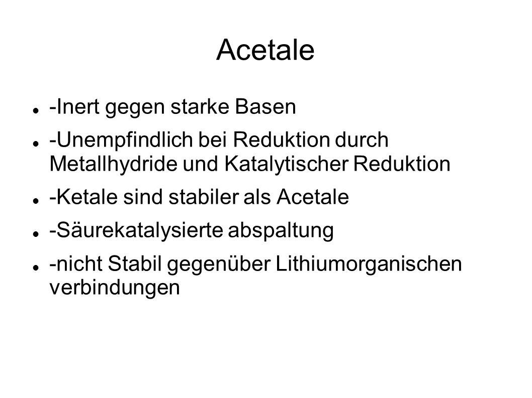 Acetale -Inert gegen starke Basen -Unempfindlich bei Reduktion durch Metallhydride und Katalytischer Reduktion -Ketale sind stabiler als Acetale -Säur