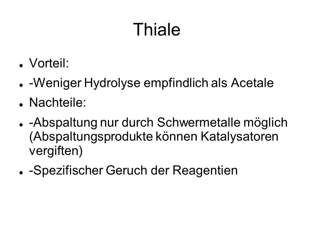 Thiale Vorteil: -Weniger Hydrolyse empfindlich als Acetale Nachteile: -Abspaltung nur durch Schwermetalle möglich (Abspaltungsprodukte können Katalysa