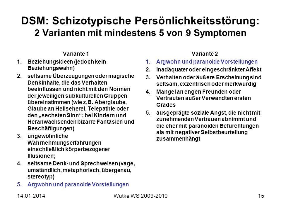 DSM: Schizotypische Persönlichkeitsstörung: 2 Varianten mit mindestens 5 von 9 Symptomen Variante 1 1.Beziehungsideen (jedoch kein Beziehungswahn) 2.seltsame Überzeugungen oder magische Denkinhalte, die das Verhalten beeinflussen und nicht mit den Normen der jeweiligen subkulturellen Gruppen übereinstimmen (wie z.B.