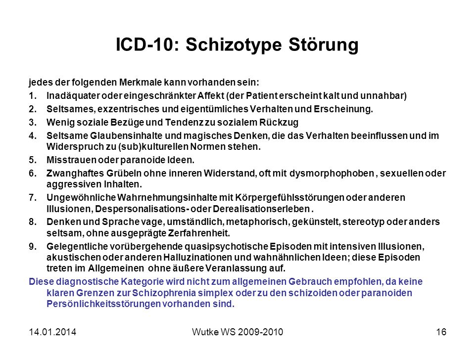 ICD-10: Schizotype Störung jedes der folgenden Merkmale kann vorhanden sein: 1.Inadäquater oder eingeschränkter Affekt (der Patient erscheint kalt und unnahbar) 2.Seltsames, exzentrisches und eigentümliches Verhalten und Erscheinung.