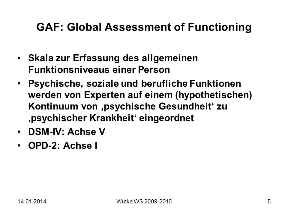 GAF: Global Assessment of Functioning Skala zur Erfassung des allgemeinen Funktionsniveaus einer Person Psychische, soziale und berufliche Funktionen werden von Experten auf einem (hypothetischen) Kontinuum von psychische Gesundheit zu psychischer Krankheit eingeordnet DSM-IV: Achse V OPD-2: Achse I 14.01.2014Wutke WS 2009-20105