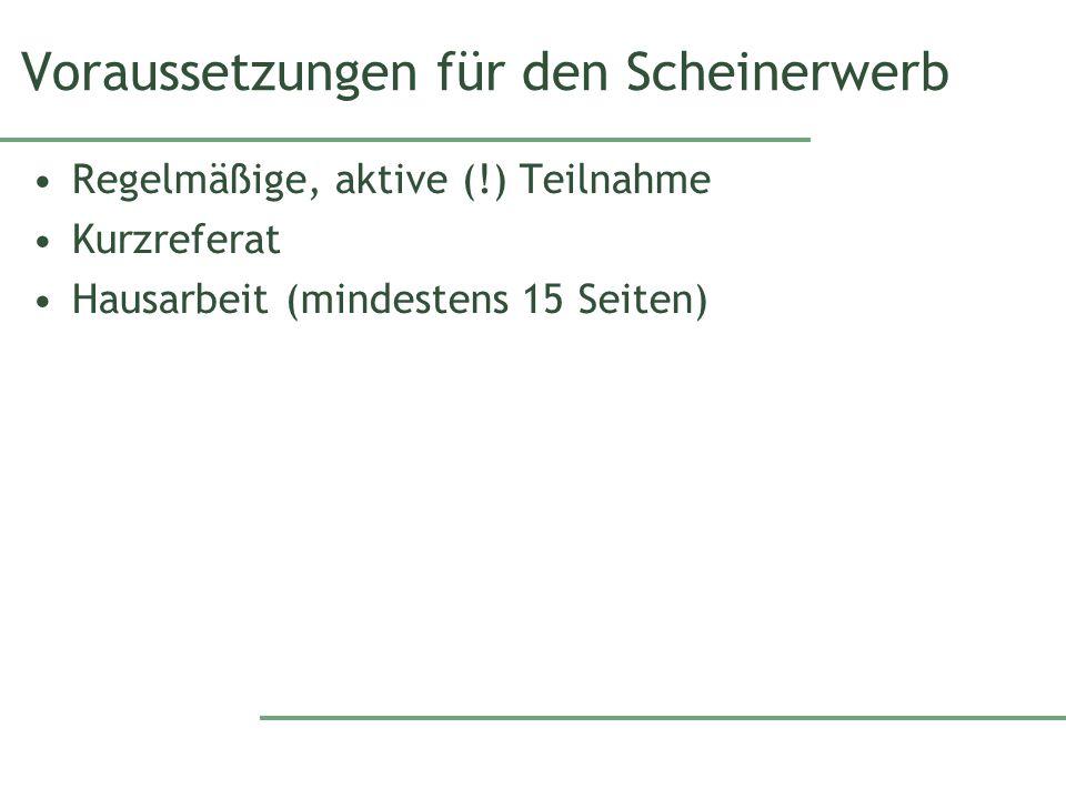 Voraussetzungen für den Scheinerwerb Regelmäßige, aktive (!) Teilnahme Kurzreferat Hausarbeit (mindestens 15 Seiten)