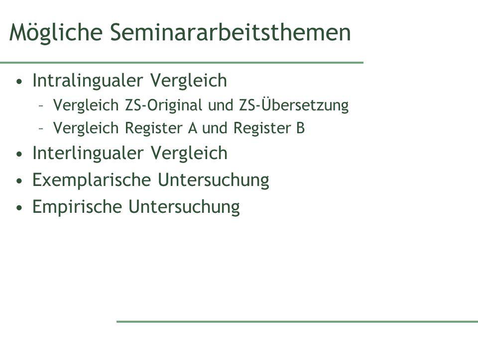 Mögliche Seminararbeitsthemen Intralingualer Vergleich –Vergleich ZS-Original und ZS-Übersetzung –Vergleich Register A und Register B Interlingualer V