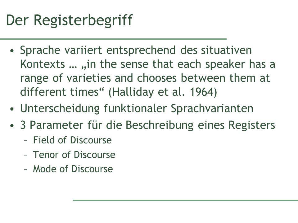 Registerbegriff Field –beschreibt, worum es geht Thema/Ausschnitt aus der Wirklichkeit Tenor –betrifft die Interaktionspartner und ihre Rollen Konstellation von Sender und Empfänger Mode –Beschreibt die Rolle, die Sprache bei der Interaktion spielt Art und Weise der sprachlichen Vermittlung müssen weiter aufgegliedert werden
