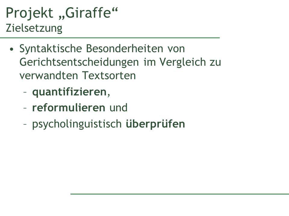 Projekt Giraffe Zielsetzung Syntaktische Besonderheiten von Gerichtsentscheidungen im Vergleich zu verwandten Textsorten –quantifizieren, –reformulieren und –psycholinguistisch überprüfen