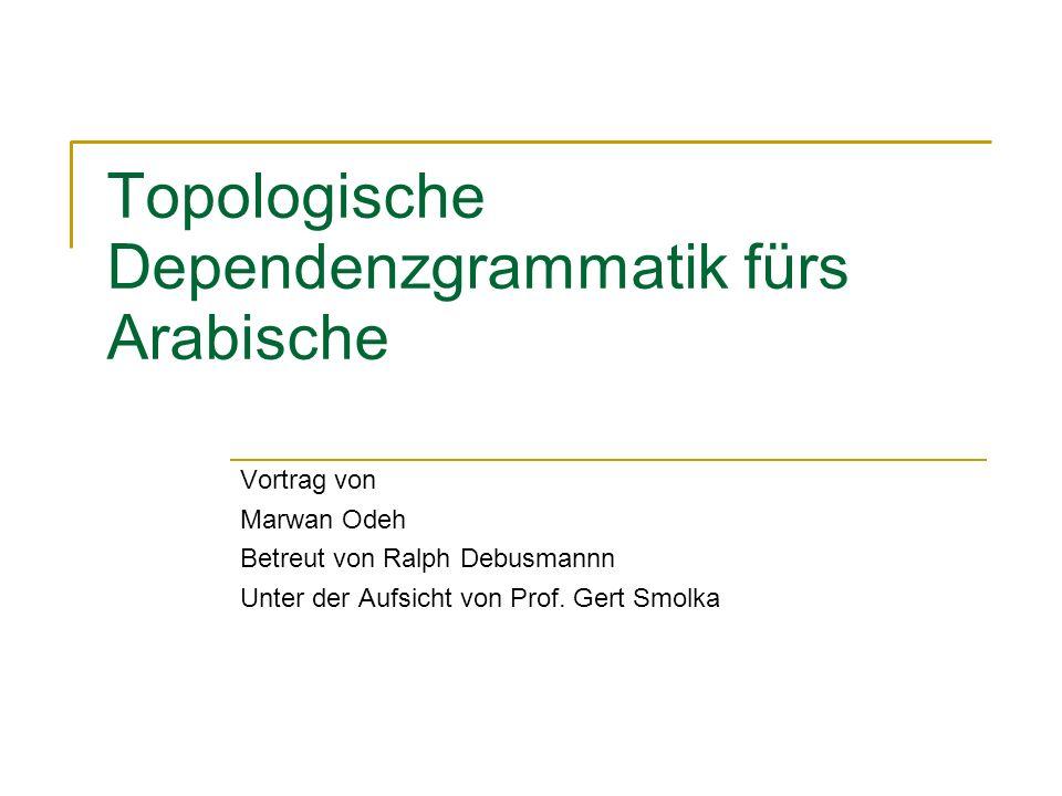 Topologische Dependenzgrammatik fürs Arabische Vortrag von Marwan Odeh Betreut von Ralph Debusmannn Unter der Aufsicht von Prof.