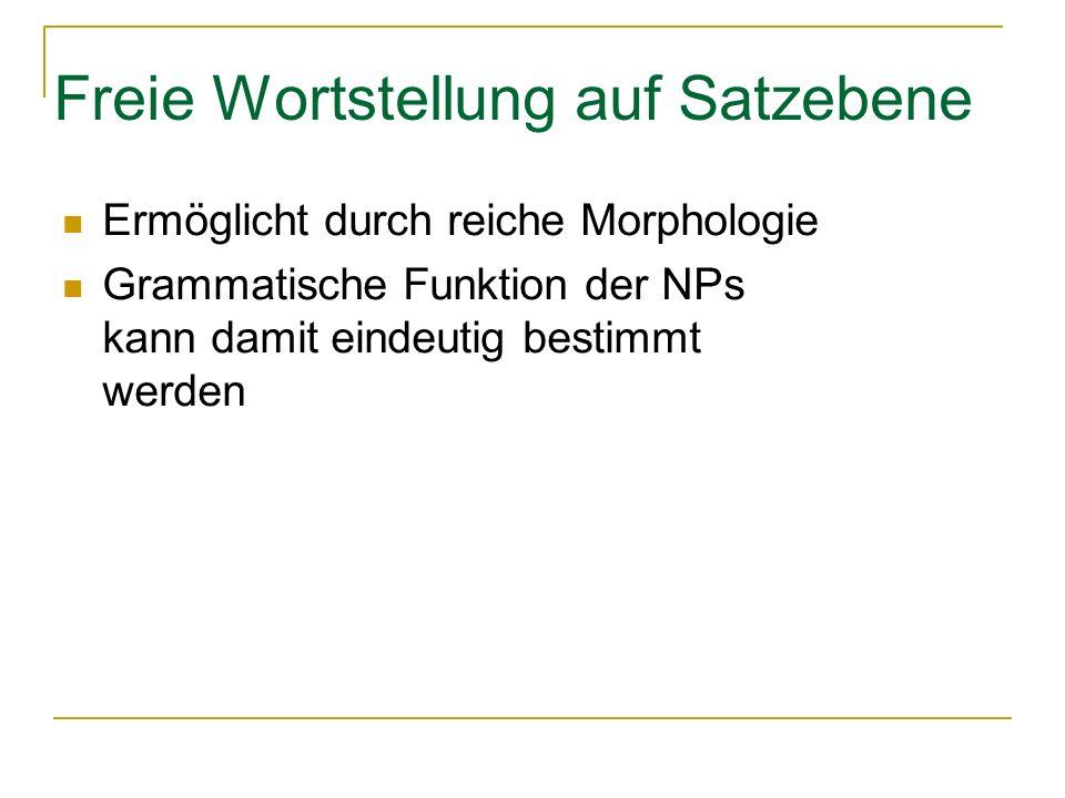 Freie Wortstellung auf Satzebene Ermöglicht durch reiche Morphologie Grammatische Funktion der NPs kann damit eindeutig bestimmt werden