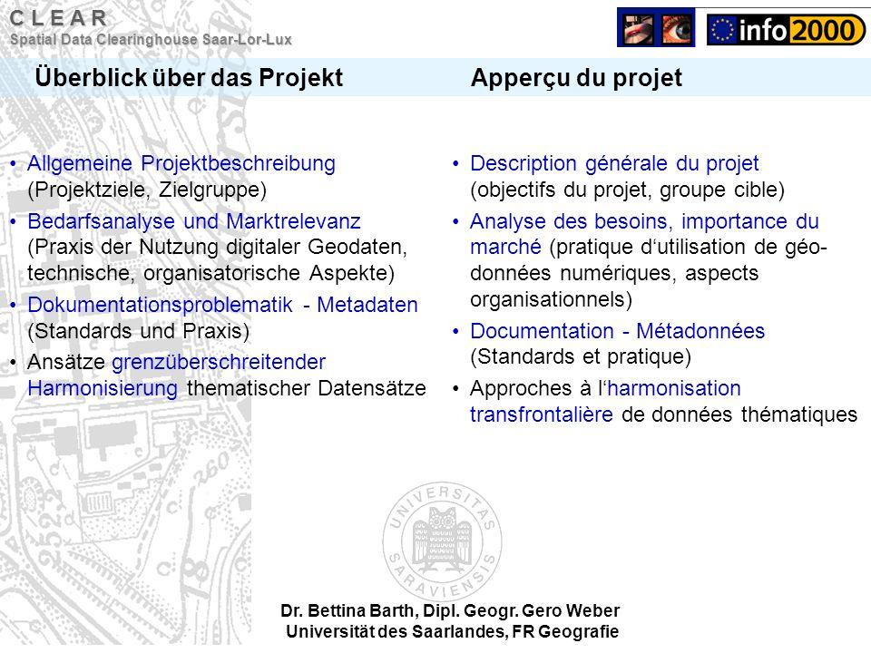 C L E A R Spatial Data Clearinghouse Saar-Lor-Lux Überblick über das Projekt Apperçu du projet Dr. Bettina Barth, Dipl. Geogr. Gero Weber Universität