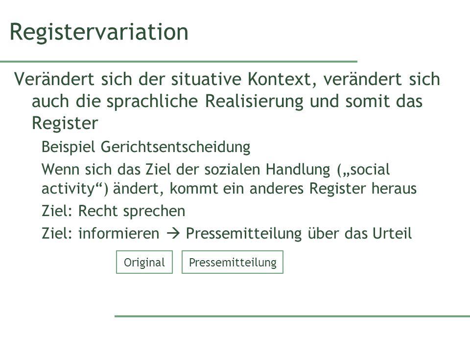 Registervariation Verändert sich der situative Kontext, verändert sich auch die sprachliche Realisierung und somit das Register Beispiel Gerichtsentsc