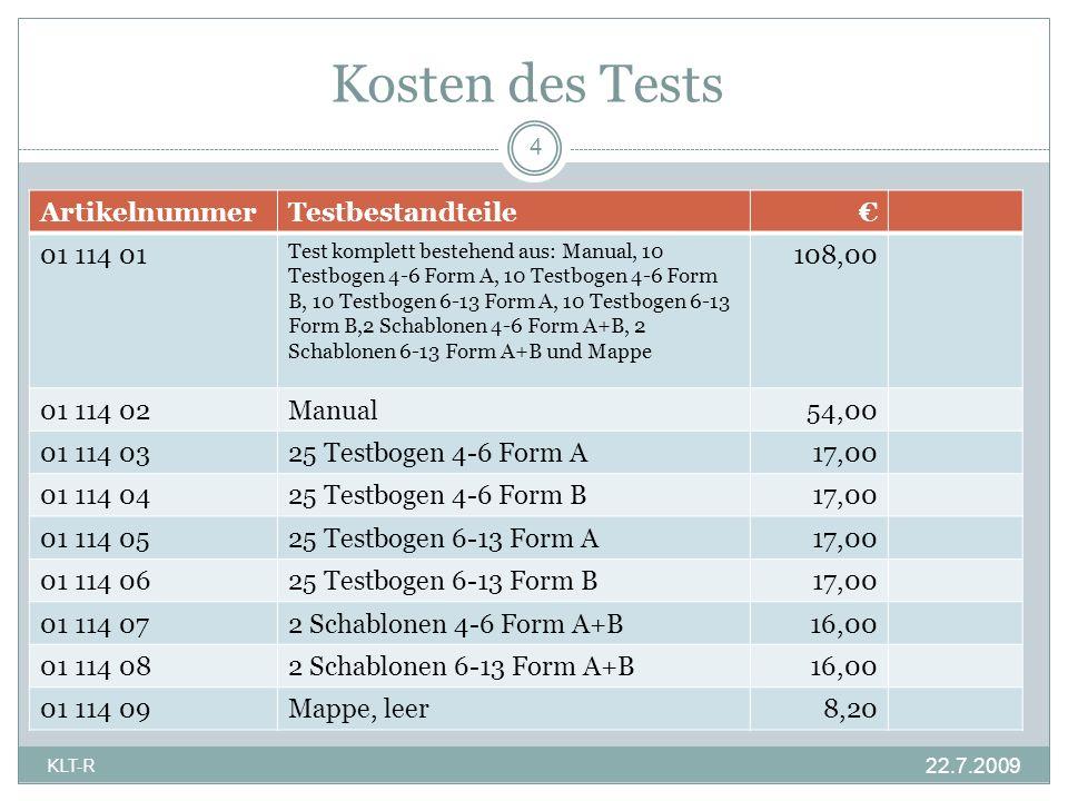 Kosten des Tests 22.7.2009 4 KLT-R ArtikelnummerTestbestandteile 01 114 01 Test komplett bestehend aus: Manual, 10 Testbogen 4-6 Form A, 10 Testbogen