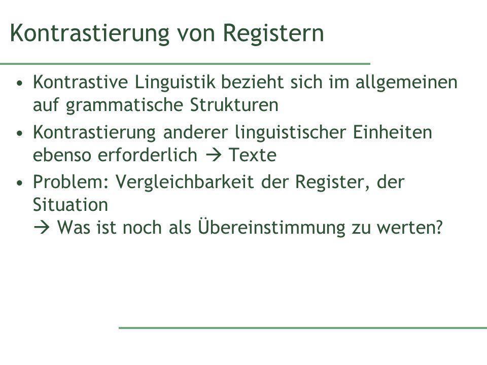 Kontrastierung von Registern Kontrastive Linguistik bezieht sich im allgemeinen auf grammatische Strukturen Kontrastierung anderer linguistischer Einheiten ebenso erforderlich Texte Problem: Vergleichbarkeit der Register, der Situation Was ist noch als Übereinstimmung zu werten?