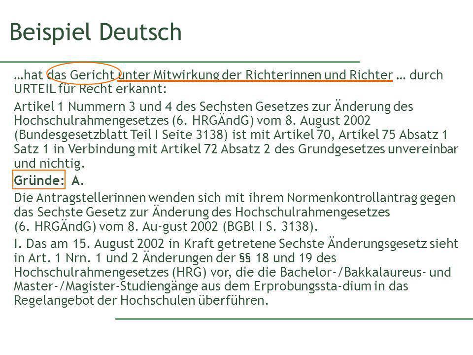 Beispiel Deutsch …hat das Gericht unter Mitwirkung der Richterinnen und Richter … durch URTEIL für Recht erkannt: Artikel 1 Nummern 3 und 4 des Sechsten Gesetzes zur Änderung des Hochschulrahmengesetzes (6.