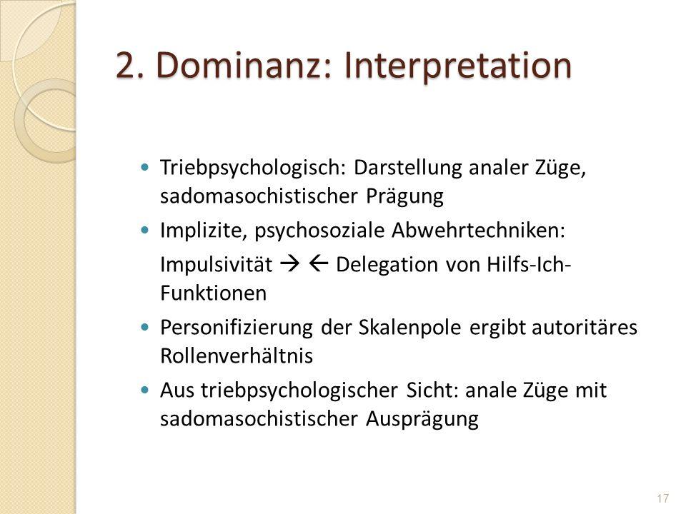 2. Dominanz: Interpretation Triebpsychologisch: Darstellung analer Züge, sadomasochistischer Prägung Implizite, psychosoziale Abwehrtechniken: Impulsi