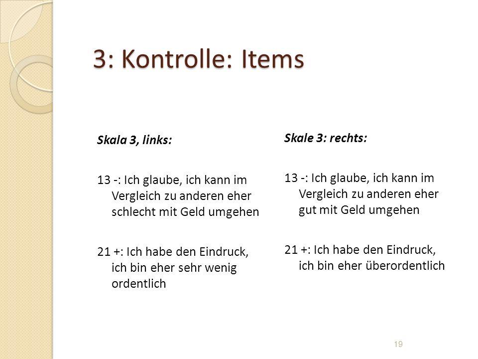 3: Kontrolle: Items Skala 3, links: 13 -: Ich glaube, ich kann im Vergleich zu anderen eher schlecht mit Geld umgehen 21 +: Ich habe den Eindruck, ich