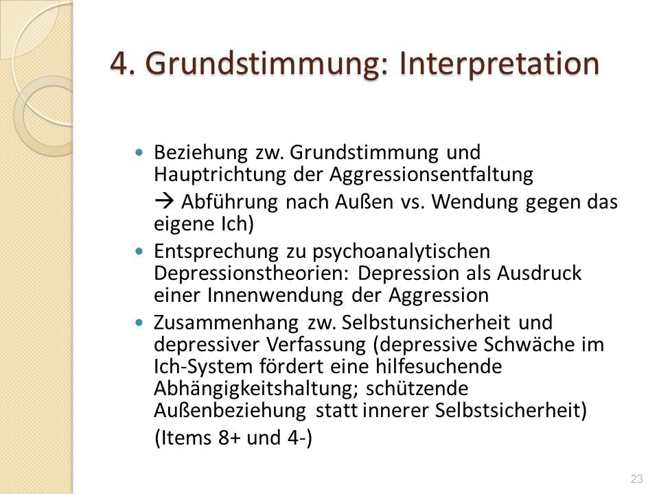 4. Grundstimmung: Interpretation Beziehung zw. Grundstimmung und Hauptrichtung der Aggressionsentfaltung Abführung nach Außen vs. Wendung gegen das ei