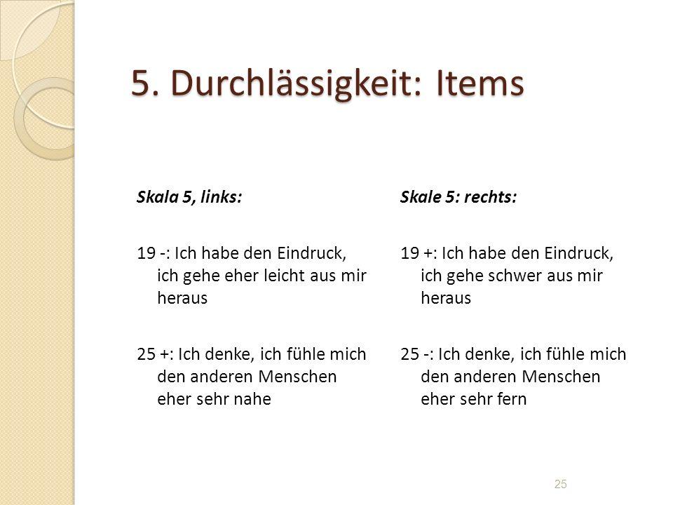 5. Durchlässigkeit: Items Skala 5, links: 19 -: Ich habe den Eindruck, ich gehe eher leicht aus mir heraus 25 +: Ich denke, ich fühle mich den anderen