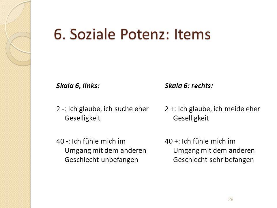 6. Soziale Potenz: Items Skala 6, links: 2 -: Ich glaube, ich suche eher Geselligkeit 40 -: Ich fühle mich im Umgang mit dem anderen Geschlecht unbefa