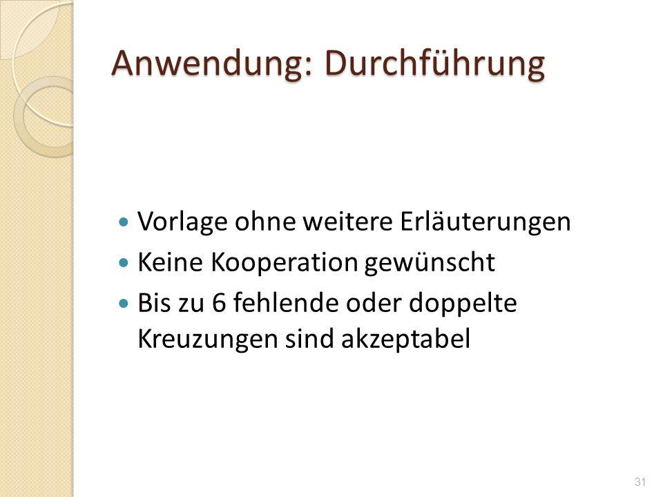 Anwendung: Durchführung Vorlage ohne weitere Erläuterungen Keine Kooperation gewünscht Bis zu 6 fehlende oder doppelte Kreuzungen sind akzeptabel 31