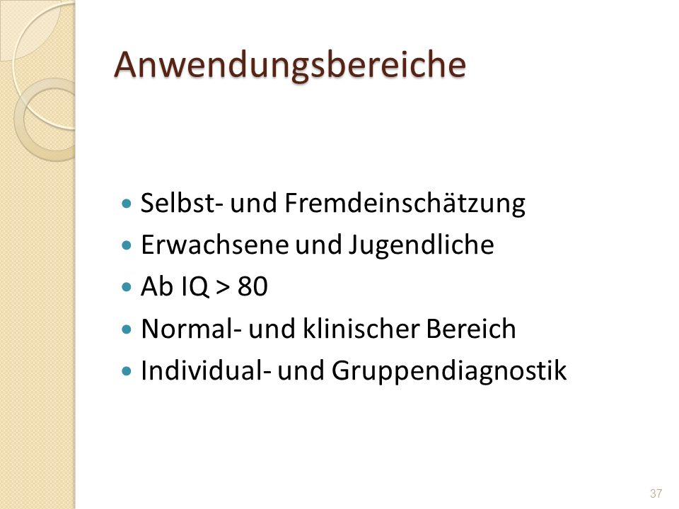 Anwendungsbereiche Selbst- und Fremdeinschätzung Erwachsene und Jugendliche Ab IQ > 80 Normal- und klinischer Bereich Individual- und Gruppendiagnosti