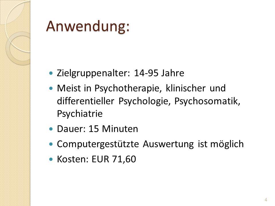 Anwendung: Zielgruppenalter: 14-95 Jahre Meist in Psychotherapie, klinischer und differentieller Psychologie, Psychosomatik, Psychiatrie Dauer: 15 Min