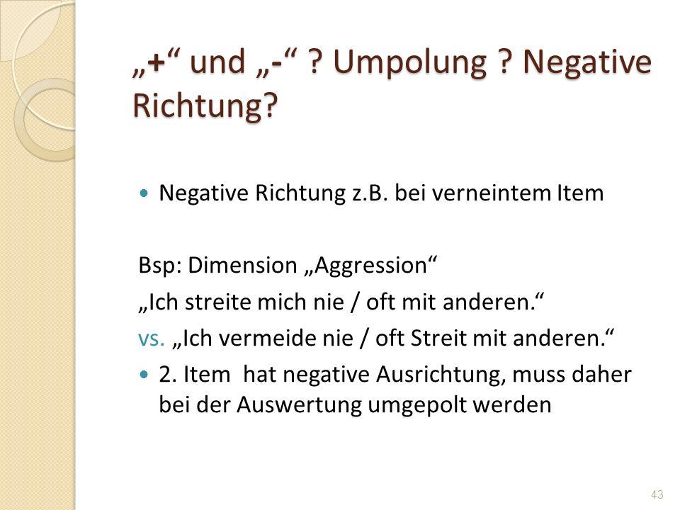 + und - ? Umpolung ? Negative Richtung?+ und - ? Umpolung ? Negative Richtung? Negative Richtung z.B. bei verneintem Item Bsp: Dimension Aggression Ic