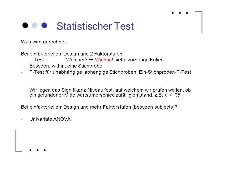 Statistischer Test Was wird gerechnet: Bei einfaktoriellem Design und 2 Faktorstufen: -T-Test. Welcher? Wichtig! siehe vorherige Folien -Between, with
