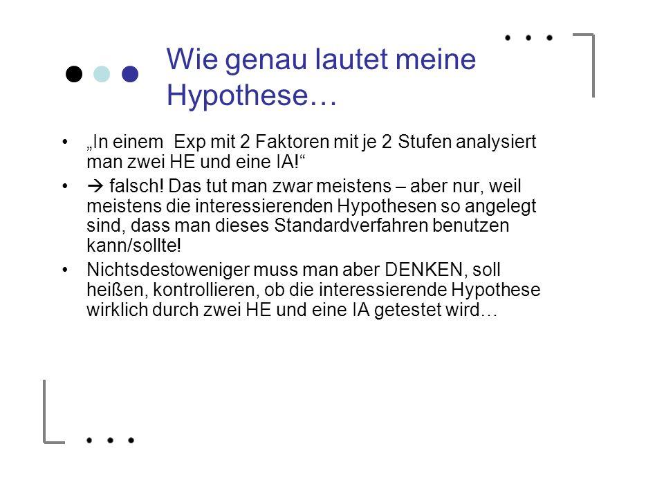 Wie genau lautet meine Hypothese… In einem Exp mit 2 Faktoren mit je 2 Stufen analysiert man zwei HE und eine IA! falsch! Das tut man zwar meistens –