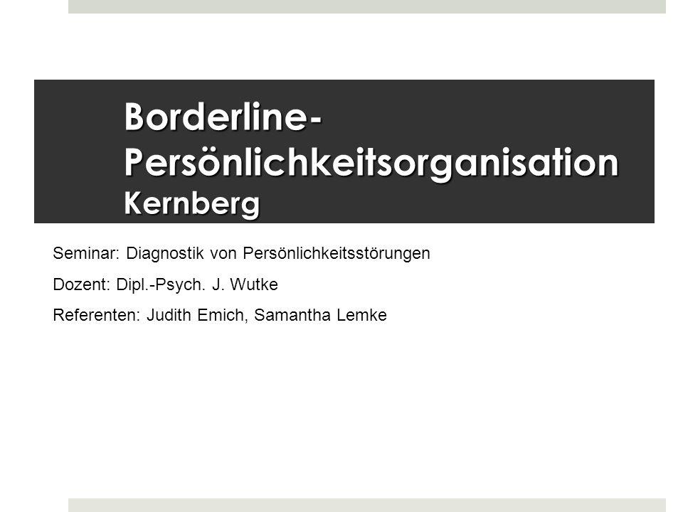 Borderline- Persönlichkeitsorganisation Kernberg Seminar: Diagnostik von Persönlichkeitsstörungen Dozent: Dipl.-Psych. J. Wutke Referenten: Judith Emi