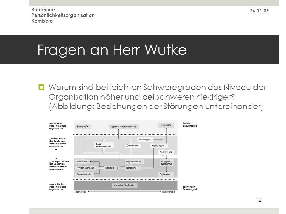 26.11.09 Borderline- Persönlichkeitsorganisation Kernberg 12 Fragen an Herr Wutke Warum sind bei leichten Schweregraden das Niveau der Organisation hö