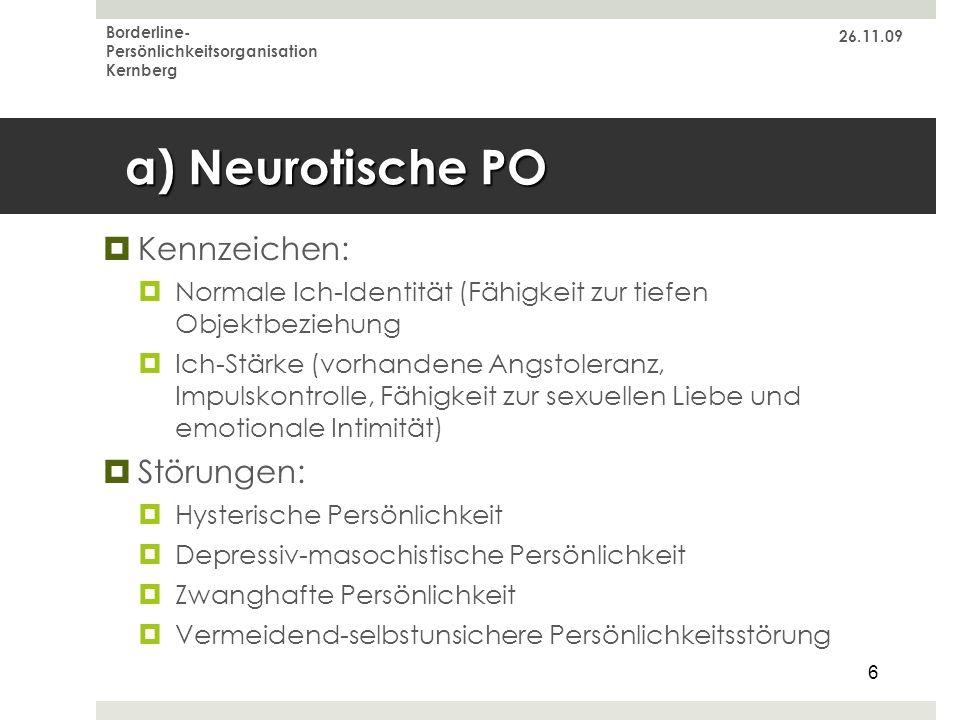 26.11.09 Borderline- Persönlichkeitsorganisation Kernberg 6 a) Neurotische PO Kennzeichen: Normale Ich-Identität (Fähigkeit zur tiefen Objektbeziehung